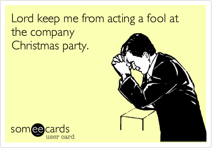 Lord keep me from acting a fool at the company
