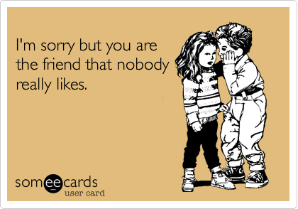 I'm sorry but you arethe friend that nobodyreally likes.