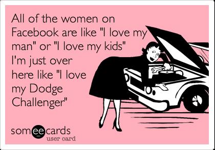 "All of the women onFacebook are like ""I love myman"" or ""I love my kids""I'm just overhere like ""I lovemy DodgeChallenger"""