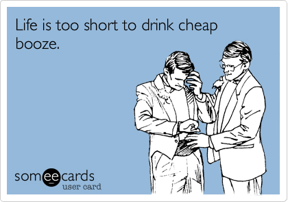 Life is too short to drink cheap booze.