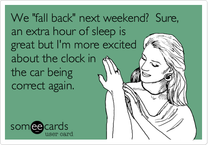 """We """"fall back"""" next weekend?  Sure, an extra hour of sleep isgreat but I'm more excitedabout the clock inthe car beingcorrect again."""