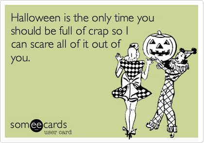 Halloween is the only time you should be full of crap so I