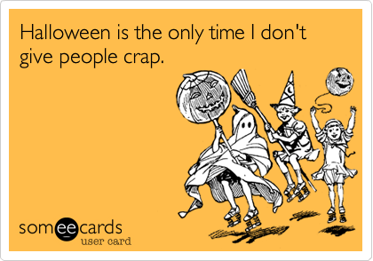 Halloween is the only time I don't give people crap.