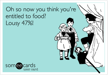 Oh so now you think you'reentitled to food?Lousy 47%!