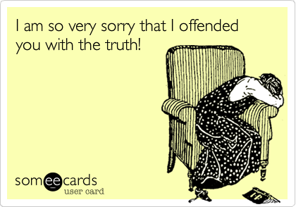 I am so very sorry that I offended you with the truth!