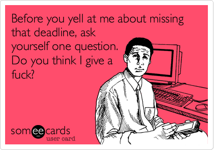 Before you yell at me about missing that deadline, askyourself one question.Do you think I give afuck?