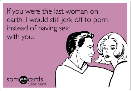 If you were the last woman on earth, I would still jerk off to porn instead of having sexwith you.