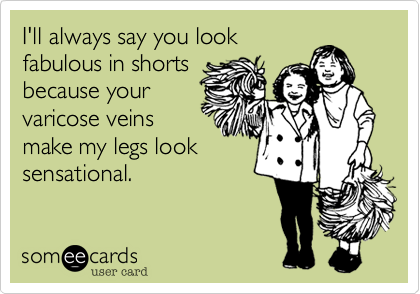 I'll always say you lookfabulous in shortsbecause yourvaricose veinsmake my legs looksensational.