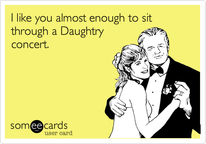 I like you almost enough to sit through a Daughtryconcert.