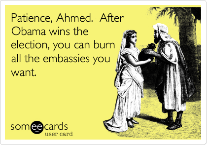 Patience, Ahmed.  After Obama wins theelection, you can burnall the embassies youwant.