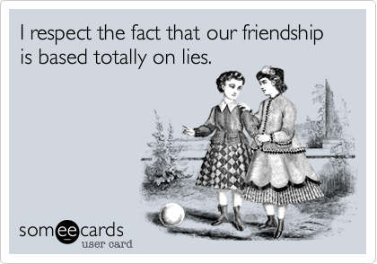 I respect the fact that our friendship is based totally on lies.
