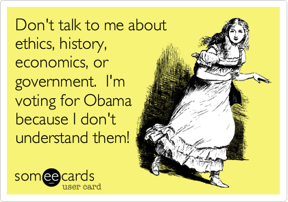 Don't talk to me aboutethics, history,economics, orgovernment.  I'mvoting for Obama because I don'tunderstand them!