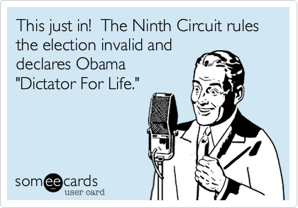 """This just in!  The Ninth Circuit rules the election invalid anddeclares Obama""""Dictator For Life."""""""