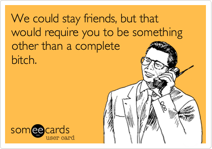 We could stay friends, but that would require you to be something other than a completebitch.