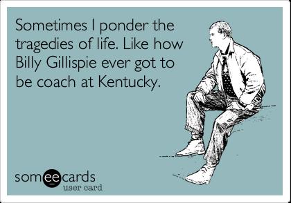Sometimes I ponder thetragedies of life. Like howBilly Gillispie ever got tobe coach at Kentucky.