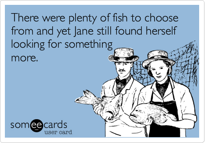 There were plenty of fish to choose from and yet Jane still found herself looking for something