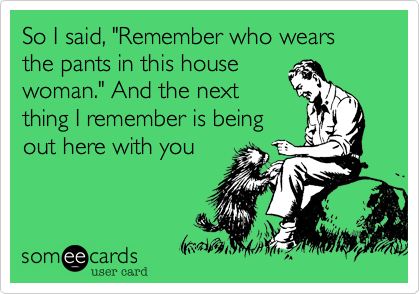"""So I said, """"Remember who wears the pants in this housewoman."""" And the nextthing I remember is beingout here with you"""
