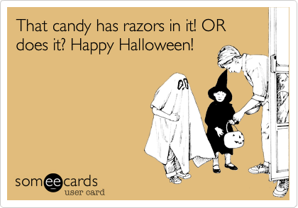 That candy has razors in it! OR does it? Happy Halloween!