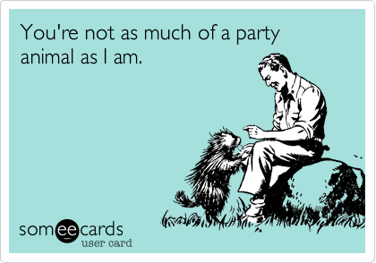 You're not as much of a party animal as I am.