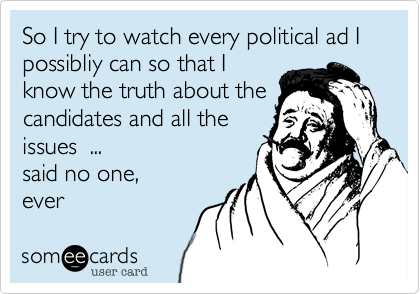 So I try to watch every political ad I possibliy can so that I