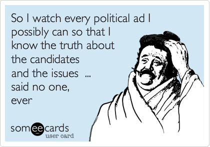 So I watch every political ad I 