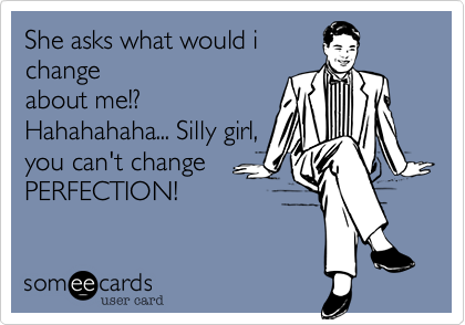 She asks what would ichangeabout me!?Hahahahaha... Silly girl,you can't changePERFECTION!