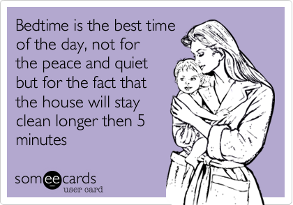 Bedtime is the best timeof the day, not forthe peace and quietbut for the fact thatthe house will stayclean longer then 5minutes