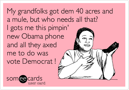 My grandfolks got dem 40 acres and a mule, but who needs all that?