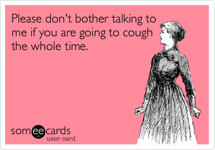 Please don't bother talking tome if you are going to coughthe whole time.