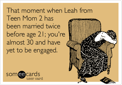 That moment when Leah from Teen Mom 2 hasbeen married twicebefore age 21; you'realmost 30 and haveyet to be engaged.