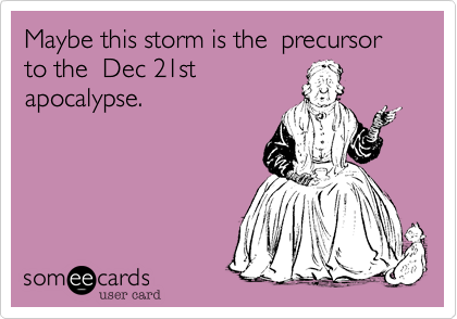 Maybe this storm is the  precursor to the  Dec 21stapocalypse.