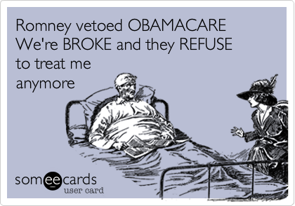 Romney vetoed OBAMACAREWe're BROKE and they REFUSEto treat meanymore
