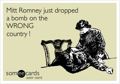 Mitt Romney just dropped a bomb on theWRONGcountry !