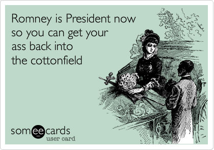 Romney is President nowso you can get yourass back intothe cottonfield