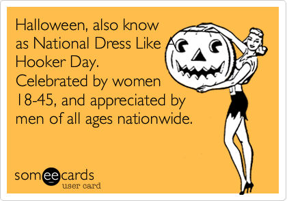 Halloween, also knowas National Dress Like AHooker Day.Celebrated by women18-45, and appreciated by men of all ages nationwide.