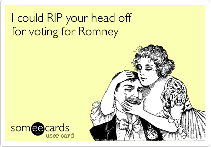 I could RIP your head offfor voting for Romney