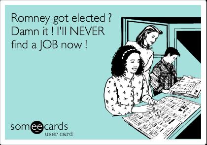 Romney got elected ?Damn it ! I'll NEVERfind a JOB now !