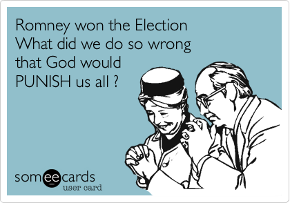 Romney won the ElectionWhat did we do so wrongthat God wouldPUNISH us all ?