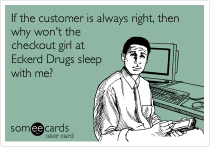 If the customer is always right, then why won't the