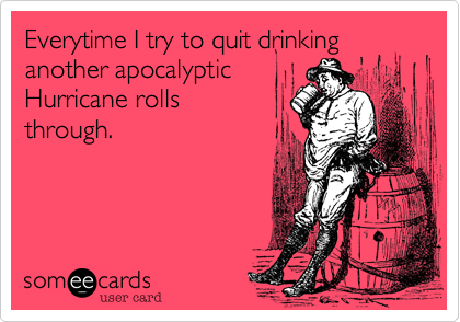 Everytime I try to quit drinking another apocalypticHurricane rollsthrough.