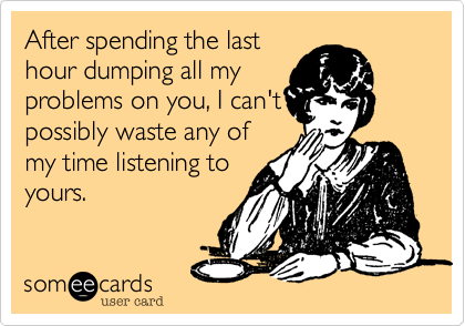 After spending the lasthour dumping all myproblems on you, I can'tpossibly waste any of my time listening toyours.