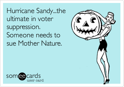 Hurricane Sandy...theultimate in votersuppression. Someone needs tosue Mother Nature.