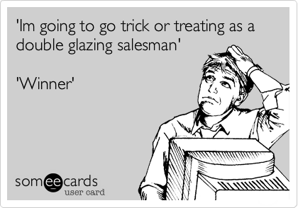 'Im going to go trick or treating as a      double glazing salesman''Winner'