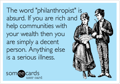 """The word """"philanthropist"""" is absurd. If you are rich and help communities withyour wealth then youare simply a decentperson. Anything elseis a serious illness."""
