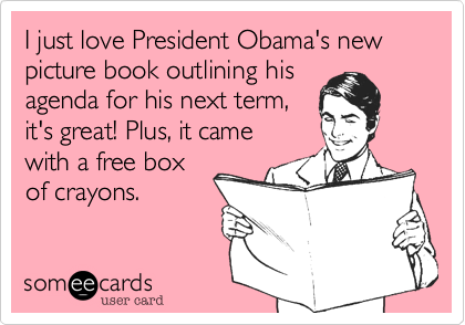 I just love President Obama's new picture book outlining hisagenda for his next term,it's great! Plus, it came with a free boxof crayons.