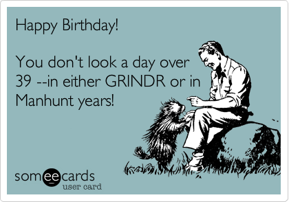 Happy Birthday! You don't look a day over39 --in either GRINDR or inManhunt years!
