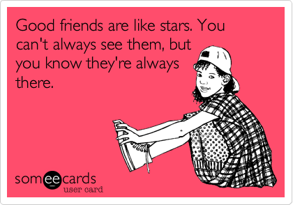 Good friends are like stars. You can't always see them, but