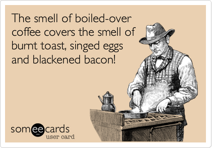 The smell of boiled-overcoffee covers the smell ofburnt toast, singed eggsand blackened bacon!