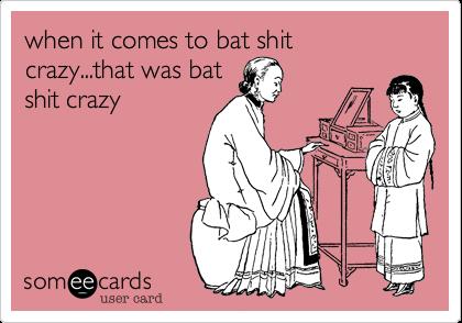 when it comes to bat shit crazy...that was batshit crazy