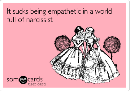 It sucks being empathetic in a world full of narcissist